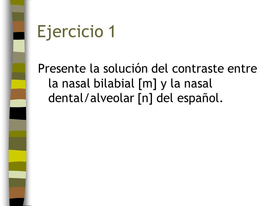 Ejercicio 1Presente la solución del contraste entre la nasal bilabial [m] y la nasal dental/alveolar [n] del español.